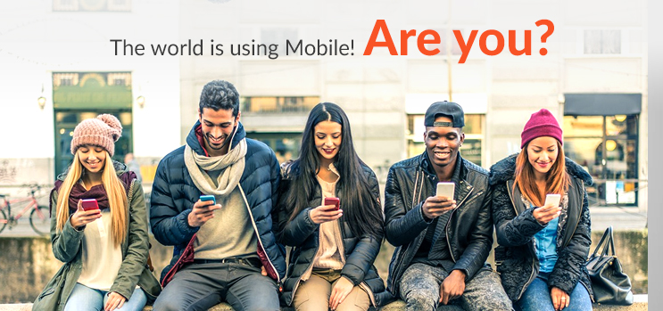 THE WORLD IS USING MOBILE! ARE YOU?