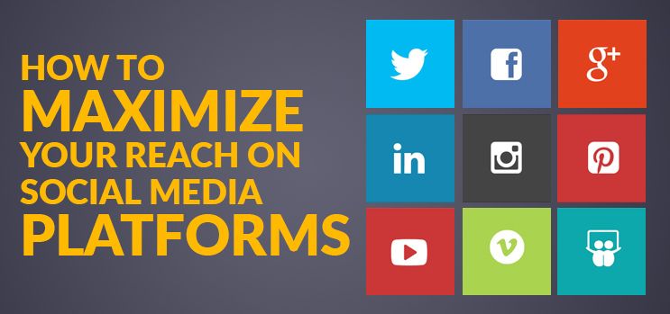 How To Maximize Your Reach On Social Media Platforms